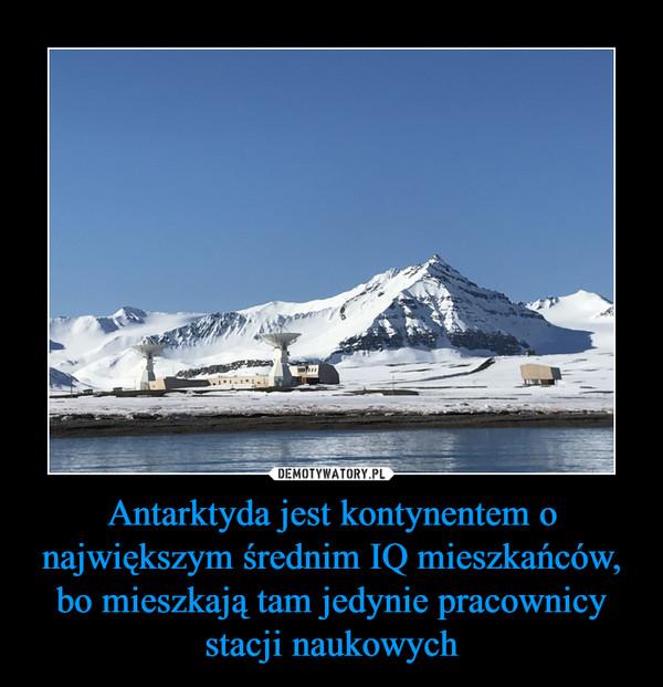 Antarktyda jest kontynentem o największym średnim IQ mieszkańców, bo mieszkają tam jedynie pracownicy stacji naukowych –