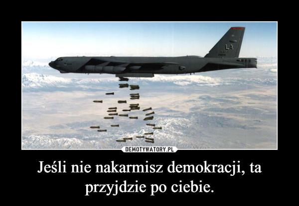 Jeśli nie nakarmisz demokracji, ta przyjdzie po ciebie. –