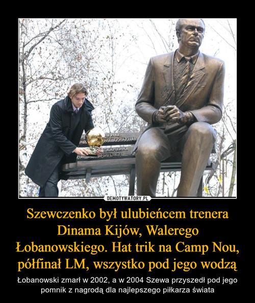 Szewczenko był ulubieńcem trenera Dinama Kijów, Walerego Łobanowskiego. Hat trik na Camp Nou, półfinał LM, wszystko pod jego wodzą