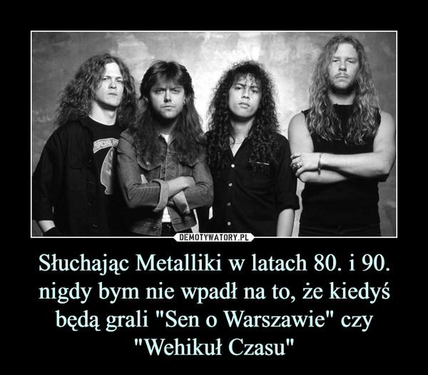 """Słuchając Metalliki w latach 80. i 90. nigdy bym nie wpadł na to, że kiedyś będą grali """"Sen o Warszawie"""" czy """"Wehikuł Czasu"""" –"""