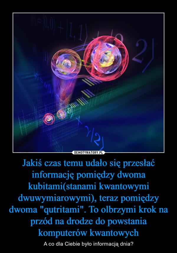 """Jakiś czas temu udało się przesłać informację pomiędzy dwoma kubitami(stanami kwantowymi dwuwymiarowymi), teraz pomiędzy dwoma """"qutritami"""". To olbrzymi krok na przód na drodze do powstania komputerów kwantowych – A co dla Ciebie było informacją dnia?"""