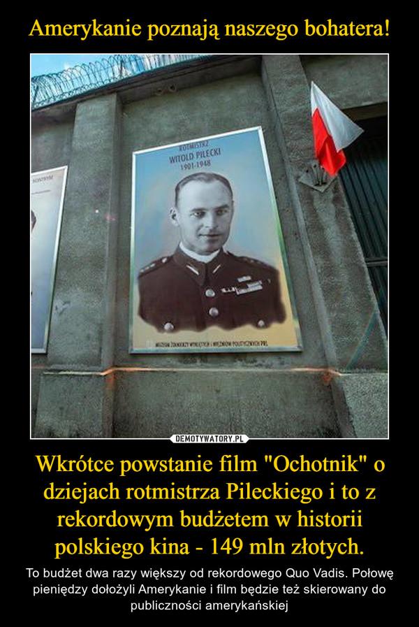 """Wkrótce powstanie film """"Ochotnik"""" o dziejach rotmistrza Pileckiego i to z rekordowym budżetem w historii polskiego kina - 149 mln złotych. – To budżet dwa razy większy od rekordowego Quo Vadis. Połowę pieniędzy dołożyli Amerykanie i film będzie też skierowany do publiczności amerykańskiej"""