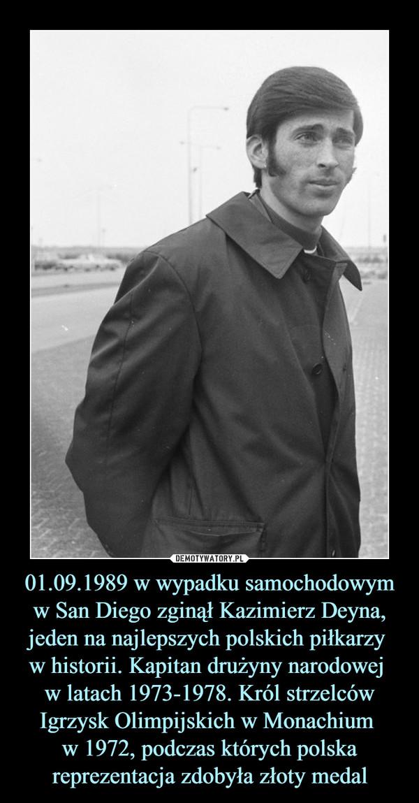 01.09.1989 w wypadku samochodowym w San Diego zginął Kazimierz Deyna, jeden na najlepszych polskich piłkarzy w historii. Kapitan drużyny narodowej w latach 1973-1978. Król strzelców Igrzysk Olimpijskich w Monachium w 1972, podczas których polska reprezentacja zdobyła złoty medal –