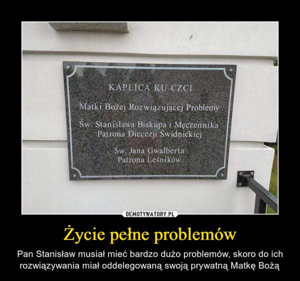 Życie pełne problemów – Pan Stanisław musiał mieć bardzo dużo problemów, skoro do ich rozwiązywania miał oddelegowaną swoją prywatną Matkę Bożą KAPLICA KU CZCIMatki Bożej Rozwiązującej Problemy