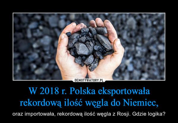 W 2018 r. Polska eksportowała rekordową ilość węgla do Niemiec, – oraz importowała, rekordową ilość węgla z Rosji. Gdzie logika?