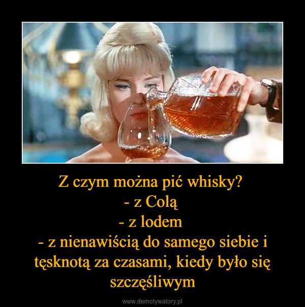 Z czym można pić whisky? - z Colą - z lodem - z nienawiścią do samego siebie i tęsknotą za czasami, kiedy było się szczęśliwym –