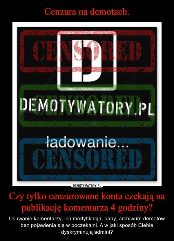 Czy tylko cenzurowane konta czekają na publikację komentarza 4 godziny? – Usuwanie komentarzy, ich modyfikacja, bany, archiwum demotów bez pojawienia się w poczekalni. A w jaki sposób Ciebie dyskryminują admini?