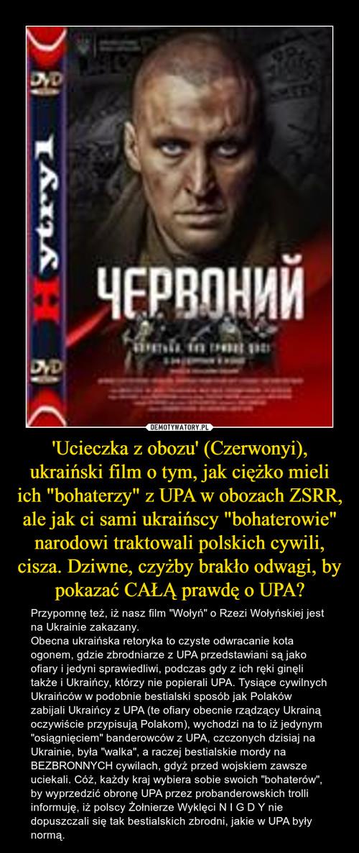 """'Ucieczka z obozu' (Czerwonyi), ukraiński film o tym, jak ciężko mieli ich """"bohaterzy"""" z UPA w obozach ZSRR, ale jak ci sami ukraińscy """"bohaterowie"""" narodowi traktowali polskich cywili, cisza. Dziwne, czyżby brakło odwagi, by pokazać CAŁĄ prawdę o UPA?"""