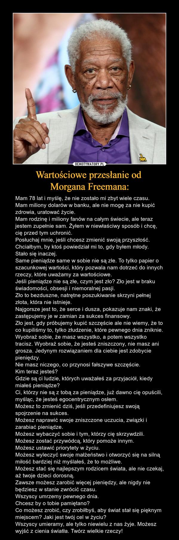 Wartościowe przesłanie od Morgana Freemana: – Mam 78 lat i myślę, że nie zostało mi zbyt wiele czasu.Mam miliony dolarów w banku, ale nie mogę za nie kupić zdrowia, uratować życie.Mam rodzinę i miliony fanów na całym świecie, ale teraz jestem zupełnie sam. Żyłem w niewłaściwy sposób i chcę, cię przed tym uchronić.Posłuchaj mnie, jeśli chcesz zmienić swoją przyszłość.Chciałbym, by ktoś powiedział mi to, gdy byłem młody.Stało się inaczej.Same pieniądze same w sobie nie są złe. To tylko papier o szacunkowej wartości, który pozwala nam dotrzeć do innych rzeczy, które uważamy za wartościowe.Jeśli pieniądze nie są złe, czym jest zło? Zło jest w braku świadomości, obsesji i niemoralnej pasji.Zło to bezduszne, natrętne poszukiwanie skrzyni pełnej złota, która nie istnieje.Najgorsze jest to, że serce i dusza, pokazuje nam znaki, że zastępujemy je w zamian za sukces finansowy.Zło jest, gdy próbujemy kupić szczęście ale nie wiemy, że to co kupiliśmy to, tylko złudzenie, które pewnego dnia zniknie.Wyobraź sobie, że masz wszystko, a potem wszystko tracisz. Wyobraź sobie, że jesteś zniszczony, nie masz ani grosza. Jedynym rozwiązaniem dla ciebie jest zdobycie pieniędzy.Nie masz niczego, co przynosi fałszywe szczęście.Kim teraz jesteś?Gdzie są ci ludzie, których uważałeś za przyjaciół, kiedy miałeś pieniądze?Ci, którzy nie są z tobą za pieniądze, już dawno cię opuścili, myśląc, że jesteś egocentrycznym osłem.Możesz to zmienić dziś, jeśli przedefiniujesz swoją spojrzenie na sukces.Możesz naprawić swoje zniszczone uczucia, związki i zarabiać pieniądze.Możesz wybaczyć sobie i tym, którzy cię skrzywdzili.Możesz zostać przywódcą, który pomoże innym.Możesz ustawić priorytety w życiu.Możesz wyleczyć swoje małżeństwo i otworzyć się na silną miłość bardziej niż myślałeś, że to możliwe.Możesz stać się najlepszym rodzicem świata, ale nie czekaj, aż twoje dzieci dorosną.Zawsze możesz zarobić więcej pieniędzy, ale nigdy nie będziesz w stanie zwrócić czasu.Wszyscy umrzemy pewnego dnia.Chcesz by