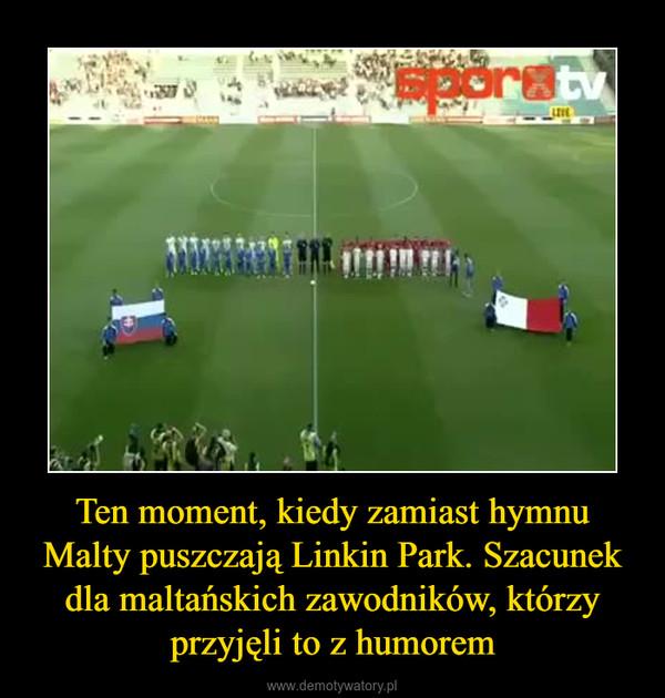 Ten moment, kiedy zamiast hymnu Malty puszczają Linkin Park. Szacunek dla maltańskich zawodników, którzy przyjęli to z humorem –