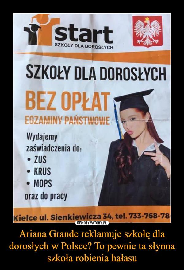 Ariana Grande reklamuje szkołę dla dorosłych w Polsce? To pewnie ta słynna szkoła robienia hałasu –  SZKOŁY DLA DOROSLYCH BEZ OPŁAT — Wydajemy zaświadczenia do: • ZUS • KROS • MOPS oraz do pracy Kielce ul. Sienkiewicza 34, tel. 733-768-78
