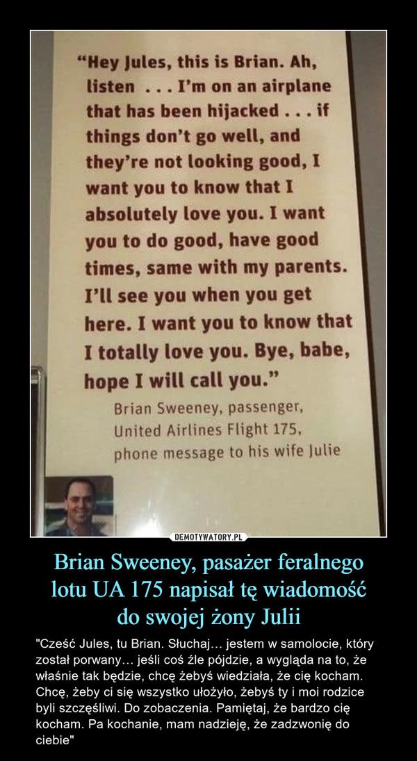 """Brian Sweeney, pasażer feralnegolotu UA 175 napisał tę wiadomośćdo swojej żony Julii – """"Cześć Jules, tu Brian. Słuchaj… jestem w samolocie, który został porwany… jeśli coś źle pójdzie, a wygląda na to, że właśnie tak będzie, chcę żebyś wiedziała, że cię kocham. Chcę, żeby ci się wszystko ułożyło, żebyś ty i moi rodzice byli szczęśliwi. Do zobaczenia. Pamiętaj, że bardzo cię kocham. Pa kochanie, mam nadzieję, że zadzwonię do ciebie"""""""