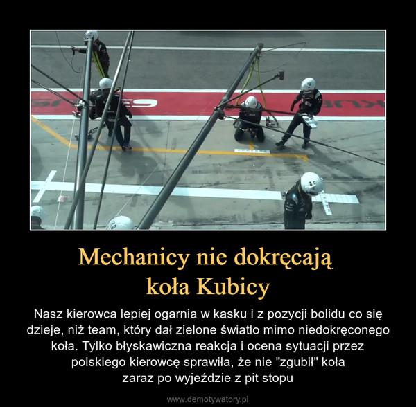 """Mechanicy nie dokręcają koła Kubicy – Nasz kierowca lepiej ogarnia w kasku i z pozycji bolidu co się dzieje, niż team, który dał zielone światło mimo niedokręconego koła. Tylko błyskawiczna reakcja i ocena sytuacji przezpolskiego kierowcę sprawiła, że nie """"zgubił"""" kołazaraz po wyjeździe z pit stopu"""