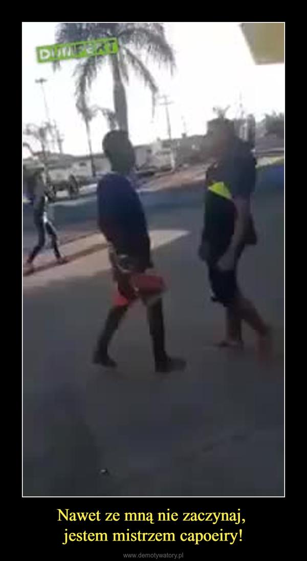 Nawet ze mną nie zaczynaj, jestem mistrzem capoeiry! –