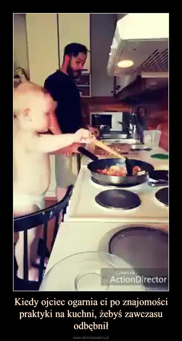 Kiedy ojciec ogarnia ci po znajomości praktyki na kuchni, żebyś zawczasu odbębnił –
