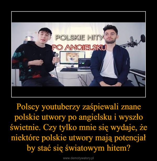 Polscy youtuberzy zaśpiewali znane polskie utwory po angielsku i wyszło świetnie. Czy tylko mnie się wydaje, że niektóre polskie utwory mają potencjał by stać się światowym hitem? –
