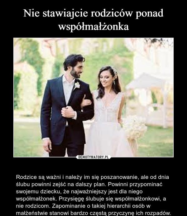 – Rodzice są ważni i należy im się poszanowanie, ale od dnia ślubu powinni zejść na dalszy plan. Powinni przypominać swojemu dziecku, że najważniejszy jest dla niego współmałżonek. Przysięgę ślubuje się współmałżonkowi, a nie rodzicom. Zapominanie o takiej hierarchii osób w małżeństwie stanowi bardzo częstą przyczynę ich rozpadów.