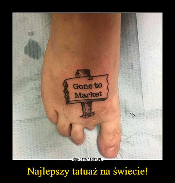Najlepszy tatuaż na świecie! –