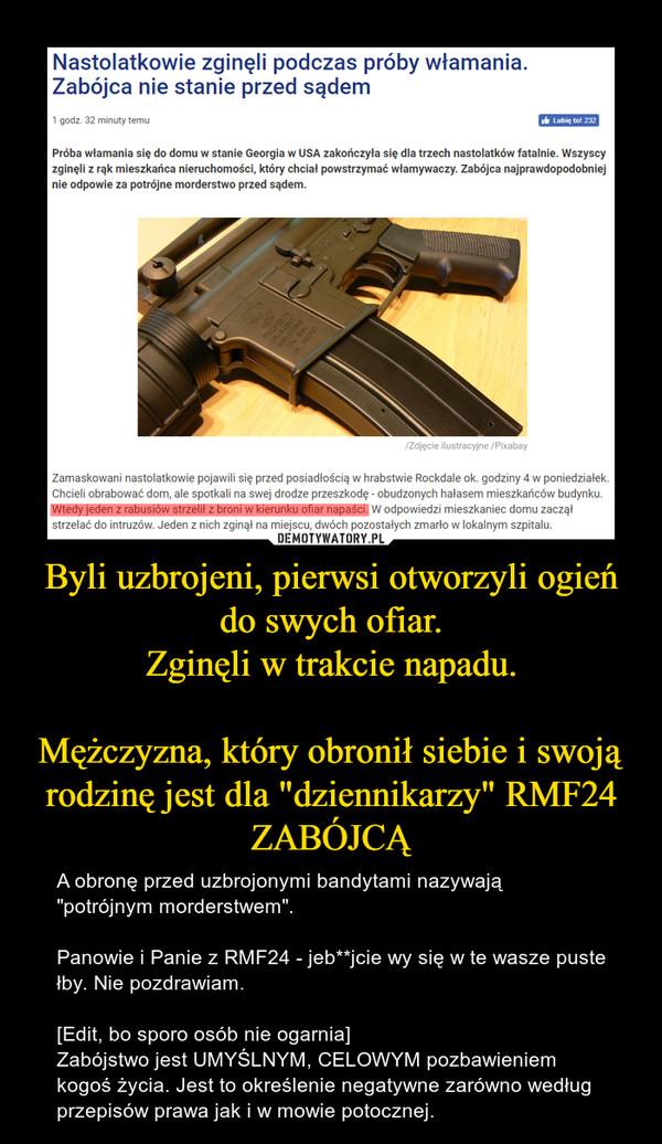 """Byli uzbrojeni, pierwsi otworzyli ogień do swych ofiar.Zginęli w trakcie napadu.Mężczyzna, który obronił siebie i swoją rodzinę jest dla """"dziennikarzy"""" RMF24 ZABÓJCĄ – A obronę przed uzbrojonymi bandytami nazywają """"potrójnym morderstwem"""".Panowie i Panie z RMF24 - jeb**jcie wy się w te wasze puste łby. Nie pozdrawiam.[Edit, bo sporo osób nie ogarnia]Zabójstwo jest UMYŚLNYM, CELOWYM pozbawieniem kogoś życia. Jest to określenie negatywne zarówno według przepisów prawa jak i w mowie potocznej."""