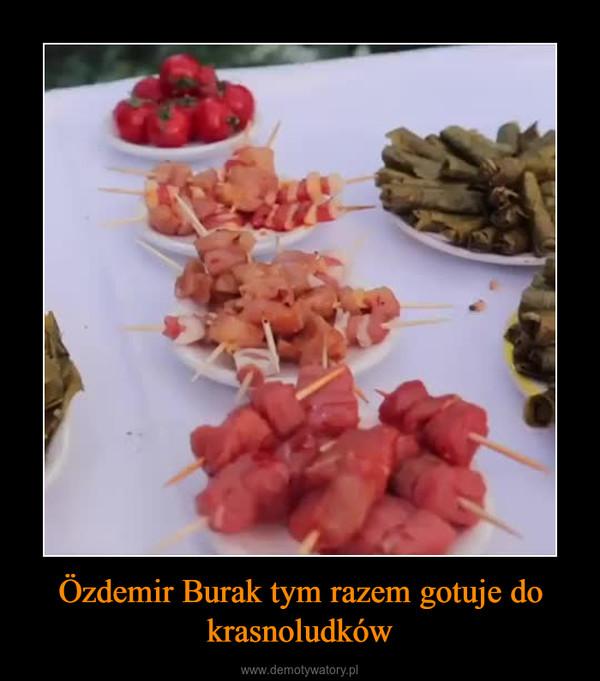 Özdemir Burak tym razem gotuje do krasnoludków –