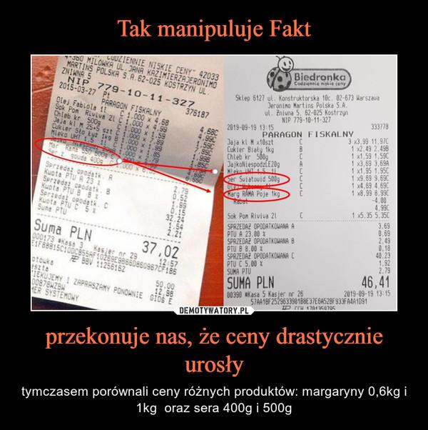 przekonuje nas, że ceny drastycznie urosły – tymczasem porównali ceny różnych produktów: margaryny 0,6kg i 1kg  oraz sera 400g i 500g