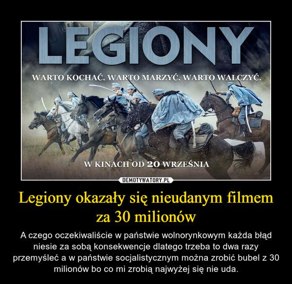 Legiony okazały się nieudanym filmem za 30 milionów – A czego oczekiwaliście w państwie wolnorynkowym każda błąd niesie za sobą konsekwencje dlatego trzeba to dwa razy przemyśleć a w państwie socjalistycznym można zrobić bubel z 30 milionów bo co mi zrobią najwyżej się nie uda.