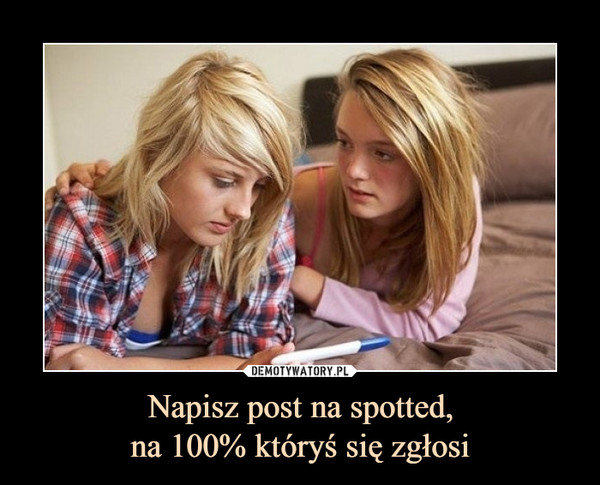 Napisz post na spotted,na 100% któryś się zgłosi –