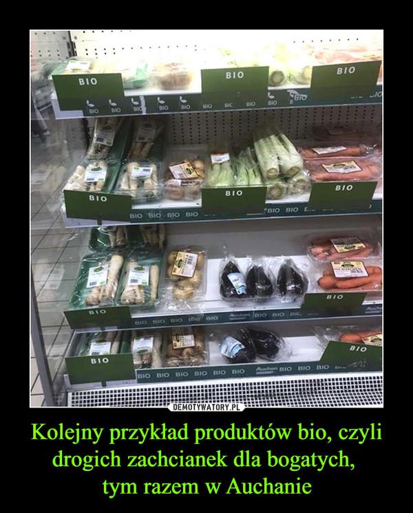 Kolejny przykład produktów bio, czyli drogich zachcianek dla bogatych, tym razem w Auchanie –