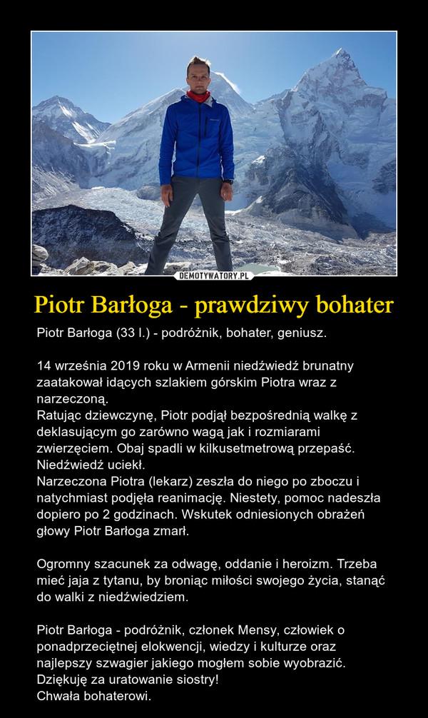 Piotr Barłoga - prawdziwy bohater – Piotr Barłoga (33 l.) - podróżnik, bohater, geniusz.14 września 2019 roku w Armenii niedźwiedź brunatny zaatakował idących szlakiem górskim Piotra wraz z narzeczoną. Ratując dziewczynę, Piotr podjął bezpośrednią walkę z deklasującym go zarówno wagą jak i rozmiarami zwierzęciem. Obaj spadli w kilkusetmetrową przepaść.Niedźwiedź uciekł.Narzeczona Piotra (lekarz) zeszła do niego po zboczu i natychmiast podjęła reanimację. Niestety, pomoc nadeszła dopiero po 2 godzinach. Wskutek odniesionych obrażeń głowy Piotr Barłoga zmarł.Ogromny szacunek za odwagę, oddanie i heroizm. Trzeba mieć jaja z tytanu, by broniąc miłości swojego życia, stanąć do walki z niedźwiedziem.Piotr Barłoga - podróżnik, członek Mensy, człowiek o ponadprzeciętnej elokwencji, wiedzy i kulturze oraz najlepszy szwagier jakiego mogłem sobie wyobrazić. Dziękuję za uratowanie siostry!Chwała bohaterowi.
