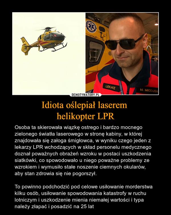 Idiota oślepiał laserem helikopter LPR – Osoba ta skierowała wiązkę ostrego i bardzo mocnego zielonego światła laserowego w stronę kabiny, w której znajdowała się załoga śmigłowca, w wyniku czego jeden z lekarzy LPR wchodzących w skład personelu medycznego doznał poważnych obrażeń wzroku w postaci uszkodzenia siatkówki, co spowodowało u niego poważne problemy ze wzrokiem i wymusiło stałe noszenie ciemnych okularów, aby stan zdrowia się nie pogorszył.To powinno podchodzić pod celowe usiłowanie morderstwa kilku osób, usiłowanie spowodowania katastrofy w ruchu lotniczym i uszkodzenie mienia niemałej wartości i typa należy złapać i posadzić na 25 lat