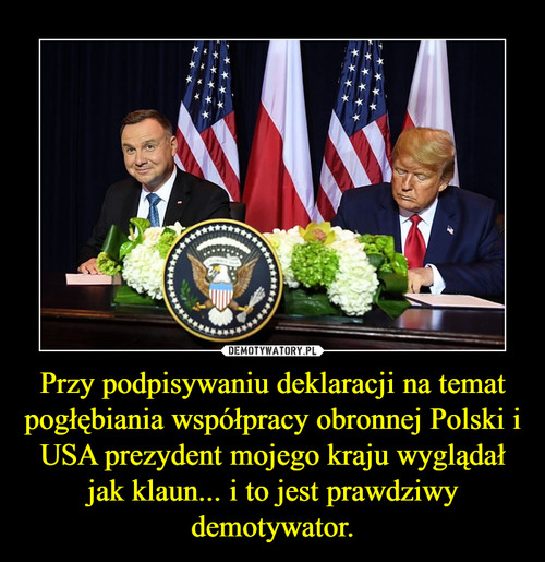 Przy podpisywaniu deklaracji na temat pogłębiania współpracy obronnej Polski i USA prezydent mojego kraju wyglądał jak klaun... i to jest prawdziwy demotywator.