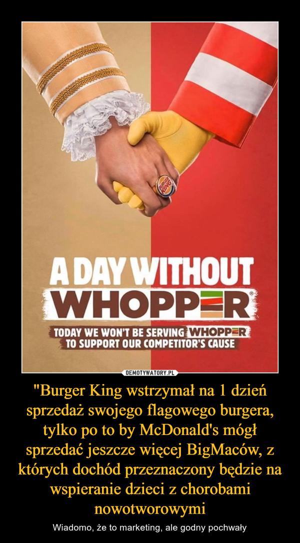 """""""Burger King wstrzymał na 1 dzień sprzedaż swojego flagowego burgera, tylko po to by McDonald's mógł sprzedać jeszcze więcej BigMaców, z których dochód przeznaczony będzie na wspieranie dzieci z chorobami nowotworowymi – Wiadomo, że to marketing, ale godny pochwały"""