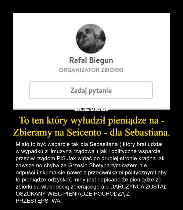 To ten który wyłudził pieniądze na - Zbieramy na Seicento - dla Sebastiana. – Miało to być wsparcie tak dla Sebasitana ( który brał udział w wypadku z limuzyną rządową ) jak i polityczne wsparcie przeciw rządom PIS.Jak widać po drugiej stronie kradną jak zawsze no chyba że Grzesio Shetyna tym razem nie odpuści i skuma sie nawet z przeciwnikami politycznymi aby te pieniądze odzyskać -niby jest napisane że pieniądze ze zbiórki sa własnością zbierajcego ale DARCZYŃCA ZOSTAŁ OSZUKANY WIEC PIENIĄDZE POCHODZĄ Z PRZESTĘPSTWA.