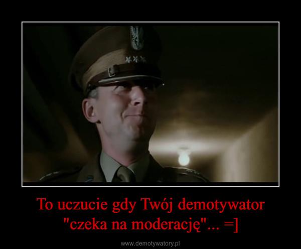 """To uczucie gdy Twój demotywator """"czeka na moderację""""... =] –"""