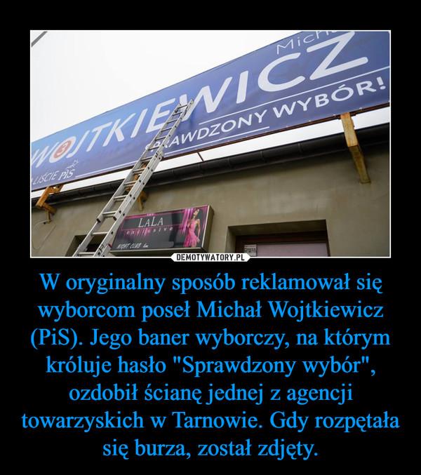 """W oryginalny sposób reklamował się wyborcom poseł Michał Wojtkiewicz (PiS). Jego baner wyborczy, na którym króluje hasło """"Sprawdzony wybór"""", ozdobił ścianę jednej z agencji towarzyskich w Tarnowie. Gdy rozpętała się burza, został zdjęty. –"""