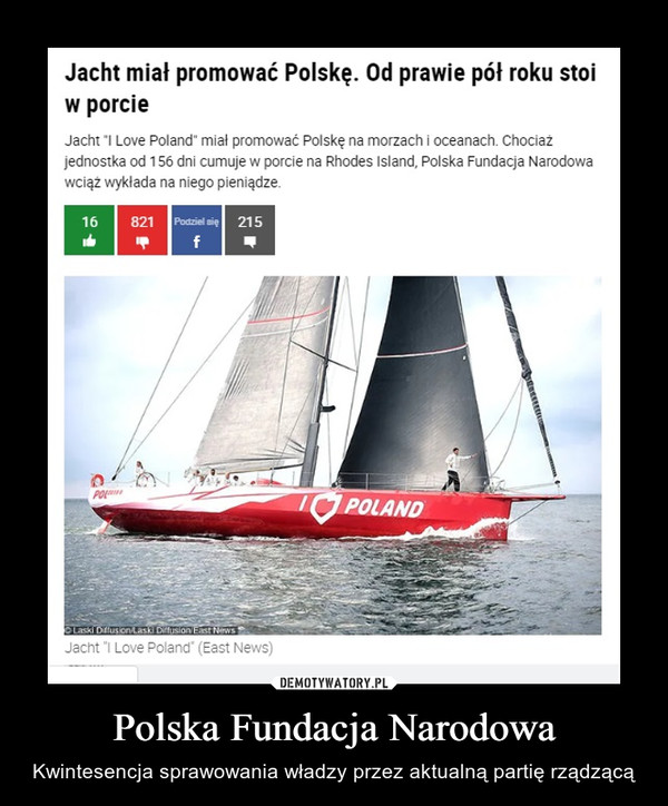 """Polska Fundacja Narodowa – Kwintesencja sprawowania władzy przez aktualną partię rządzącą Jacht miał promować Polskę. Od prawie pół roku stoi w porcieJacht """"I Love Poland"""" miał promować Polskę na morzach i oceanach. Chociaż jednostka od 156 dni cumuje w porcie na Rhodes Island, Polska Fundacja Narodowa wciąż wykłada na niego pieniądze."""