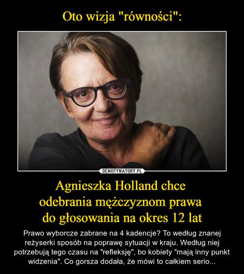 """Oto wizja """"równości"""": Agnieszka Holland chce  odebrania mężczyznom prawa  do głosowania na okres 12 lat"""
