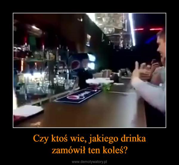 Czy ktoś wie, jakiego drinkazamówił ten koleś? –