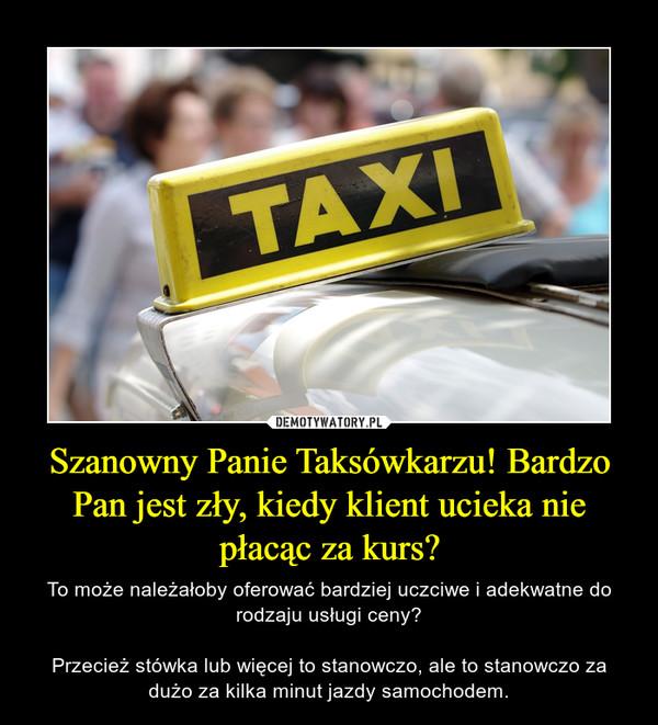 Szanowny Panie Taksówkarzu! Bardzo Pan jest zły, kiedy klient ucieka nie płacąc za kurs?