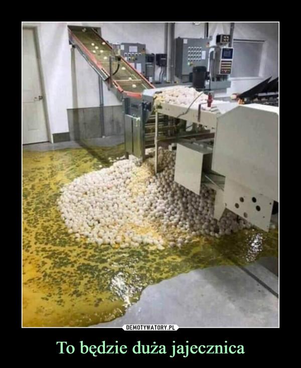 To będzie duża jajecznica