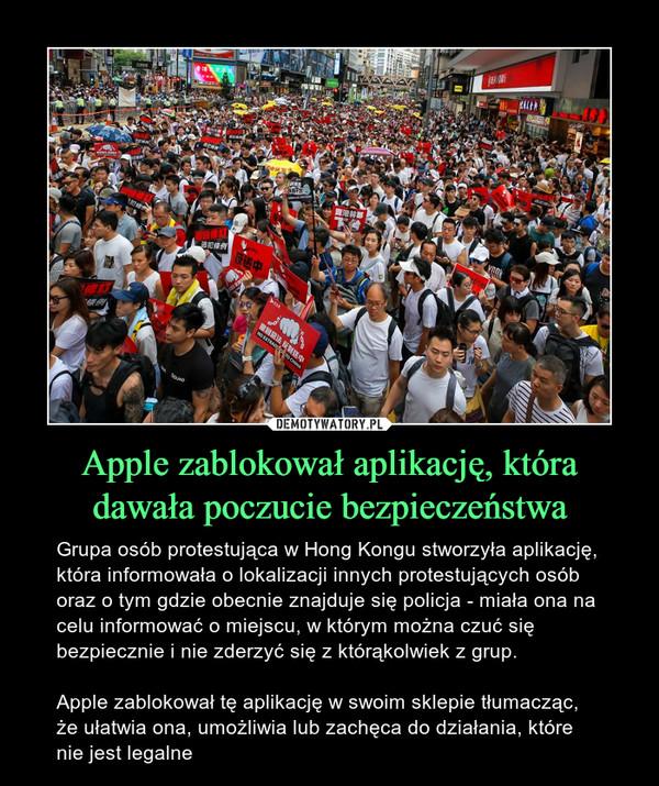 Apple zablokował aplikację, która dawała poczucie bezpieczeństwa – Grupa osób protestująca w Hong Kongu stworzyła aplikację, która informowała o lokalizacji innych protestujących osób oraz o tym gdzie obecnie znajduje się policja - miała ona na celu informować o miejscu, w którym można czuć się bezpiecznie i nie zderzyć się z którąkolwiek z grup.Apple zablokował tę aplikację w swoim sklepie tłumacząc, że ułatwia ona, umożliwia lub zachęca do działania, które nie jest legalne