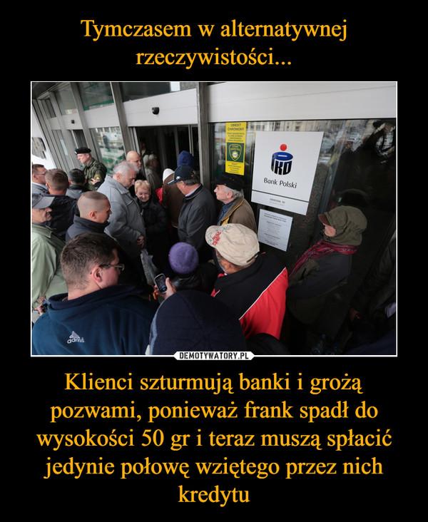 Klienci szturmują banki i grożą pozwami, ponieważ frank spadł do wysokości 50 gr i teraz muszą spłacić jedynie połowę wziętego przez nich kredytu –