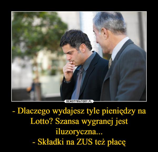 - Dlaczego wydajesz tyle pieniędzy na Lotto? Szansa wygranej jest iluzoryczna...- Składki na ZUS też płacę –