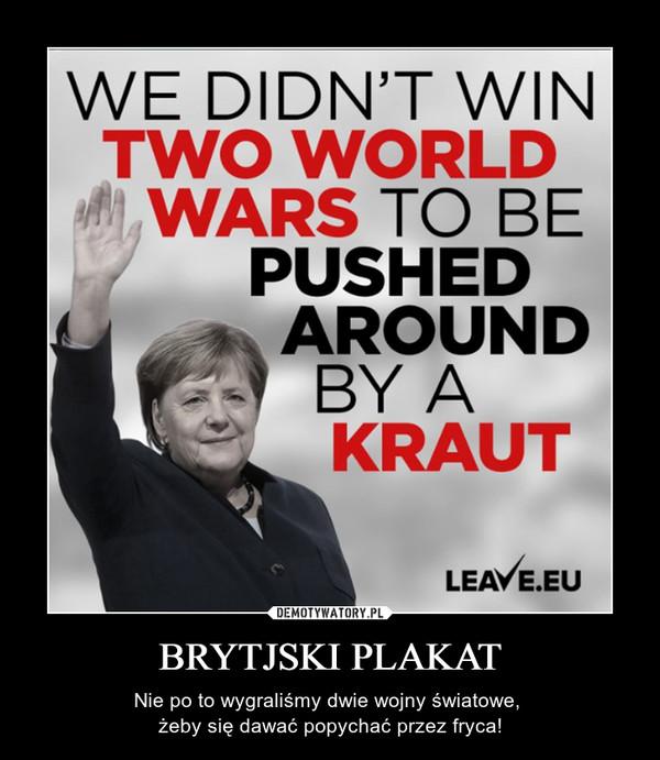 BRYTJSKI PLAKAT – Nie po to wygraliśmy dwie wojny światowe, żeby się dawać popychać przez fryca!