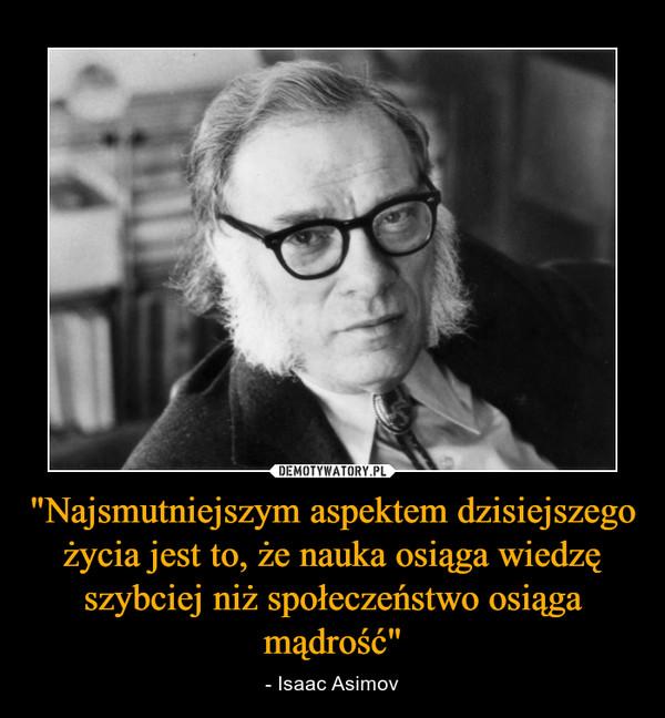 """""""Najsmutniejszym aspektem dzisiejszego życia jest to, że nauka osiąga wiedzę szybciej niż społeczeństwo osiąga mądrość"""" – - Isaac Asimov"""