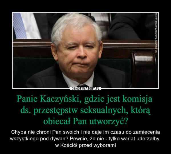 Panie Kaczyński, gdzie jest komisja ds. przestępstw seksualnych, którą obiecał Pan utworzyć? – Chyba nie chroni Pan swoich i nie daje im czasu do zamiecenia wszystkiego pod dywan? Pewnie, że nie - tylko wariat uderzałby w Kościół przed wyborami