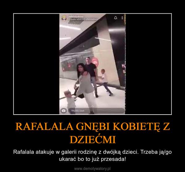 RAFALALA GNĘBI KOBIETĘ Z DZIEĆMI – Rafalala atakuje w galerii rodzinę z dwójką dzieci. Trzeba ją/go ukarać bo to już przesada!