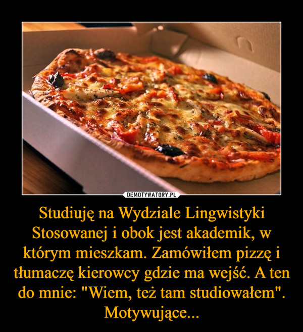 """Studiuję na Wydziale Lingwistyki Stosowanej i obok jest akademik, w którym mieszkam. Zamówiłem pizzę i tłumaczę kierowcy gdzie ma wejść. A ten do mnie: """"Wiem, też tam studiowałem"""". Motywujące... –"""