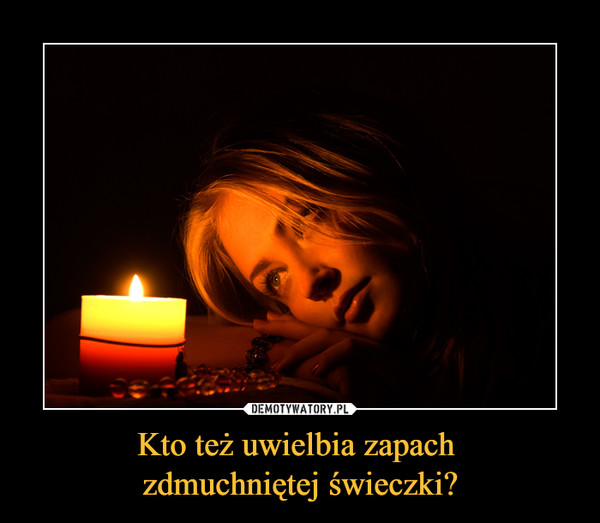 Kto też uwielbia zapach zdmuchniętej świeczki? –