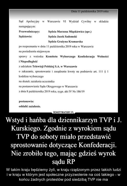 Wstyd i hańba dla dziennikarzyn TVP i J. Kurskiego. Zgodnie z wyrokiem sądu TVP do soboty miało przedstawić sprostowanie dotyczące Konfederacji. Nie zrobiło tego, mając gdzieś wyrok sądu RP